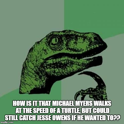 Philosoraptor Meme | HOW IS IT THAT MICHAEL MYERS WALKS AT THE SPEED OF A TURTLE, BUT COULD STILL CATCH JESSE OWENS IF HE WANTED TO?? | image tagged in memes,philosoraptor | made w/ Imgflip meme maker