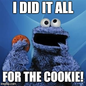 cookie monster | I DID IT ALL FOR THE COOKIE! | image tagged in cookie monster | made w/ Imgflip meme maker