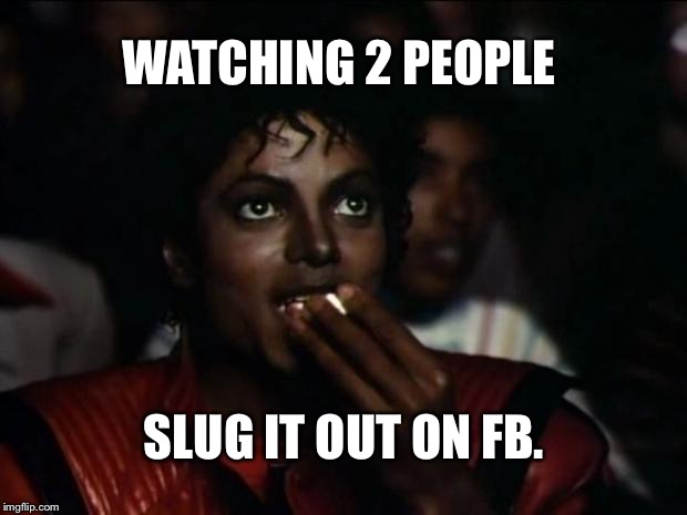 Michael Jackson Popcorn Meme | WATCHING 2 PEOPLE SLUG IT OUT ON FB. | image tagged in memes,michael jackson popcorn | made w/ Imgflip meme maker