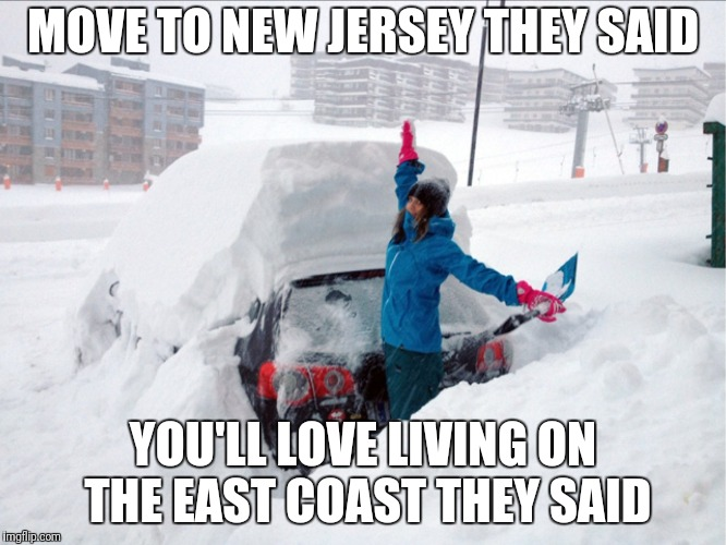 One Noreaster after another |  MOVE TO NEW JERSEY THEY SAID; YOU'LL LOVE LIVING ON THE EAST COAST THEY SAID | image tagged in new jersey,snow | made w/ Imgflip meme maker
