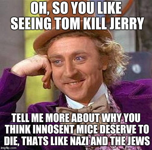 Creepy Condescending Wonka Meme | OH, SO YOU LIKE SEEING TOM KILL JERRY TELL ME MORE ABOUT WHY YOU THINK INNOSENT MICE DESERVE TO DIE, THATS LIKE NAZI AND THE JEWS | image tagged in memes,creepy condescending wonka | made w/ Imgflip meme maker