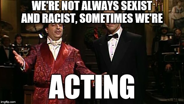 WE'RE NOT ALWAYS SEXIST AND RACIST, SOMETIMES WE'RE ACTING | made w/ Imgflip meme maker
