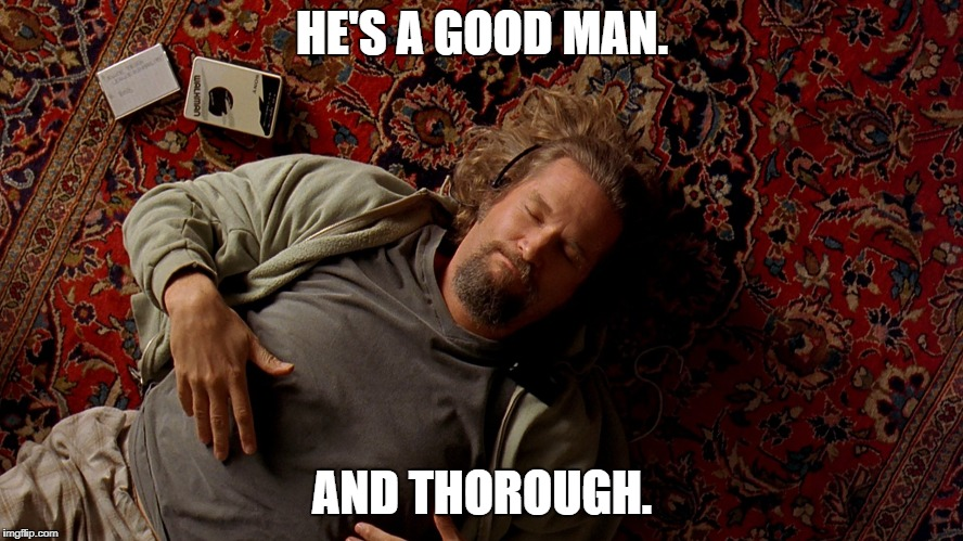 Big Lebowski | HE'S A GOOD MAN. AND THOROUGH. | image tagged in big lebowski | made w/ Imgflip meme maker