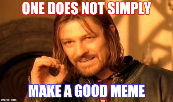 One Does Not Simply Meme | ONE DOES NOT SIMPLY MAKE A GOOD MEME | image tagged in memes,one does not simply | made w/ Imgflip meme maker