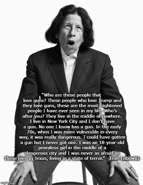 """Who are these people that love guns? These people who love Trump and they love guns, these are the most frightened people I have ever seen  
