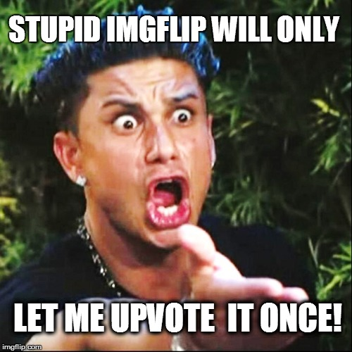 STUPID IMGFLIP WILL ONLY LET ME UPVOTE  IT ONCE! | made w/ Imgflip meme maker