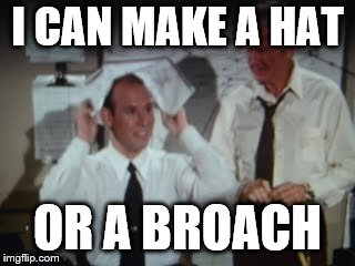 I CAN MAKE A HAT OR A BROACH | made w/ Imgflip meme maker