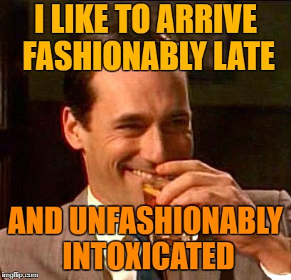 I think I just pissed myself | I LIKE TO ARRIVE FASHIONABLY LATE AND UNFASHIONABLY INTOXICATED | image tagged in drink | made w/ Imgflip meme maker