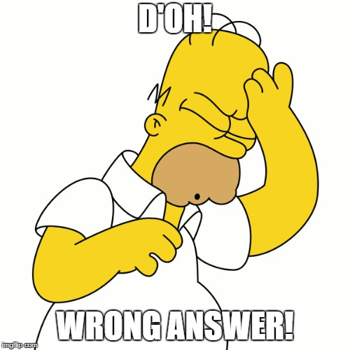 Homer answers a question wrong | D'OH! WRONG ANSWER! | image tagged in homer simpson,doh | made w/ Imgflip meme maker