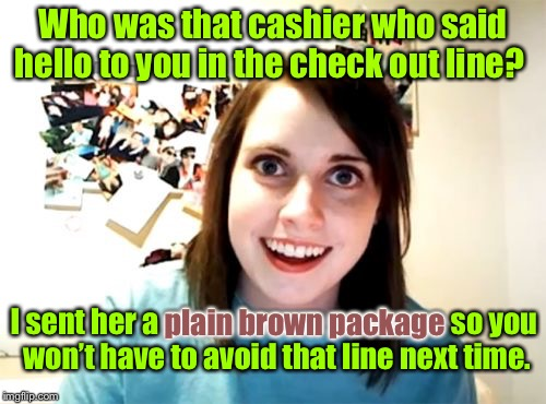 Edgy, crazy, obsessive girlfriend | Who was that cashier who said hello to you in the check out line? I sent her a plain brown package so you won't have to avoid that line next | image tagged in memes,overly attached girlfriend,plain package,cashier girl | made w/ Imgflip meme maker