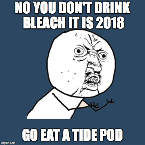 Y U No Meme | NO YOU DON'T DRINK BLEACH IT IS 2018 GO EAT A TIDE POD | image tagged in memes,y u no | made w/ Imgflip meme maker