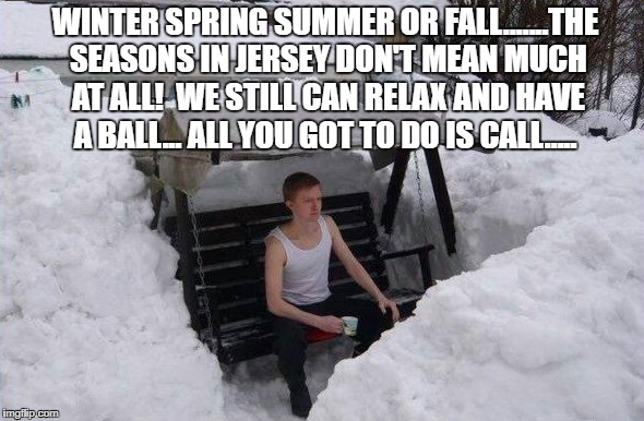 you got a friend  | WINTER SPRING SUMMER OR FALL.......THE SEASONS IN JERSEY DON'T MEAN MUCH AT ALL!  WE STILL CAN RELAX AND HAVE A BALL... ALL YOU GOT TO DO IS | image tagged in winter,springtime,nj,urhomerealty,lisa payne,dave griswold | made w/ Imgflip meme maker