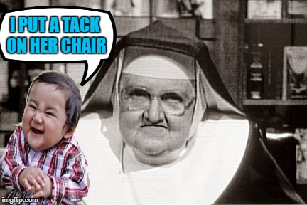 Toddler Mayhem | I PUT A TACK ON HER CHAIR | image tagged in funny memes,evil toddler,frowning nun | made w/ Imgflip meme maker