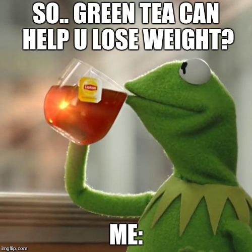 But Thats None Of My Business Meme | SO.. GREEN TEA CAN HELP U LOSE WEIGHT? ME: | image tagged in memes,but thats none of my business,kermit the frog | made w/ Imgflip meme maker