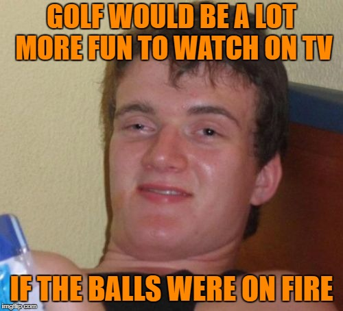 Make Golf Great Again | GOLF WOULD BE A LOT MORE FUN TO WATCH ON TV IF THE BALLS WERE ON FIRE | image tagged in memes,10 guy | made w/ Imgflip meme maker
