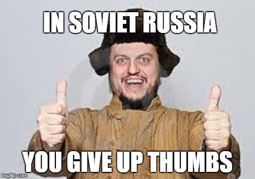 Everybody give up thumbs for this meme, please. | IN SOVIET RUSSIA YOU GIVE UP THUMBS | image tagged in meme,funny,upvote,soviet russia | made w/ Imgflip meme maker
