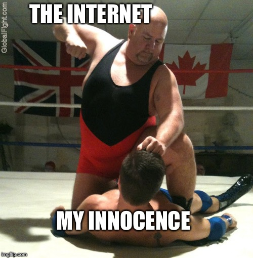 It's true | THE INTERNET MY INNOCENCE | image tagged in beating up,memes,innocence,internet | made w/ Imgflip meme maker