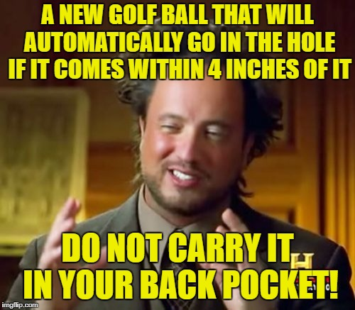 Pro Golf Tip | A NEW GOLF BALL THAT WILL AUTOMATICALLY GO IN THE HOLE IF IT COMES WITHIN 4 INCHES OF IT DO NOT CARRY IT IN YOUR BACK POCKET! | image tagged in memes,ancient aliens | made w/ Imgflip meme maker