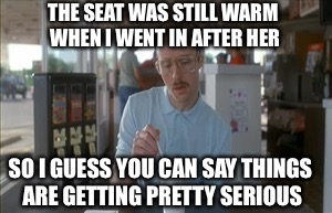 THE SEAT WAS STILL WARM WHEN I WENT IN AFTER HER SO I GUESS YOU CAN SAY THINGS ARE GETTING PRETTY SERIOUS | made w/ Imgflip meme maker