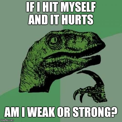 Philosoraptor Meme | IF I HIT MYSELF AND IT HURTS AM I WEAK OR STRONG? | image tagged in memes,philosoraptor,funny | made w/ Imgflip meme maker