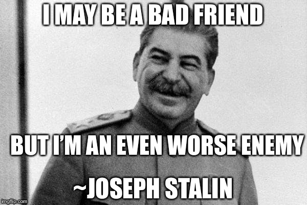 This isn't an actual quote, but it's funny XD | I MAY BE A BAD FRIEND BUT I'M AN EVEN WORSE ENEMY ~JOSEPH STALIN | image tagged in stalin smiling,memes,joseph stalin | made w/ Imgflip meme maker