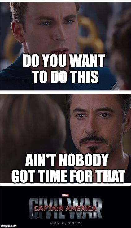 Marvel Civil War 1 |  DO YOU WANT TO DO THIS; AIN'T NOBODY GOT TIME FOR THAT | image tagged in memes,marvel civil war 1 | made w/ Imgflip meme maker
