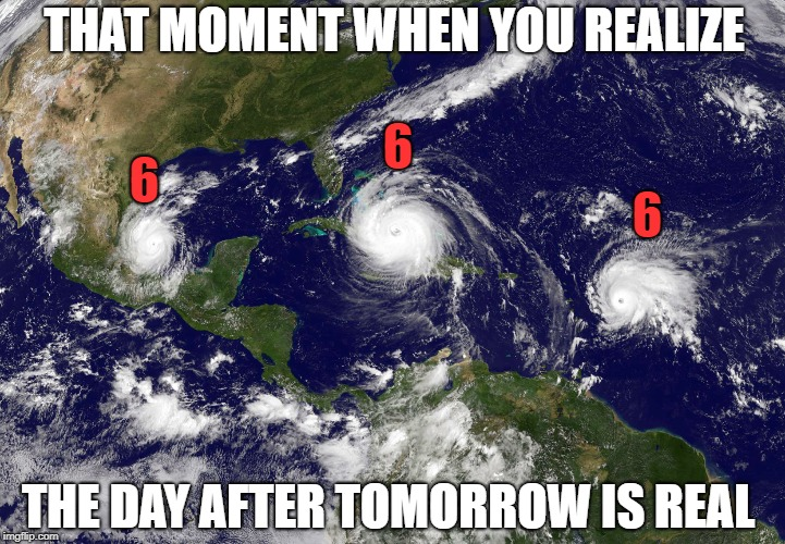 hurricane 666 | THAT MOMENT WHEN YOU REALIZE THE DAY AFTER TOMORROW IS REAL 6 6 6 | image tagged in memes,hurricane,hurricanes,hurricane irma,hurricane jose,666 | made w/ Imgflip meme maker