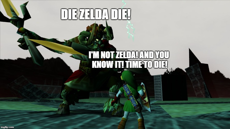 Ganon Zelda Ocarina | DIE ZELDA DIE! I'M NOT ZELDA! AND YOU KNOW IT! TIME TO DIE! | image tagged in ganon zelda ocarina | made w/ Imgflip meme maker