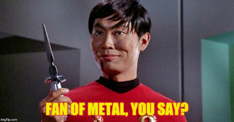 Sulu's sinister shadow shall surely slice,,,   | FAN OF METAL, YOU SAY? | image tagged in sulu's sinister shadow shall surely slice | made w/ Imgflip meme maker