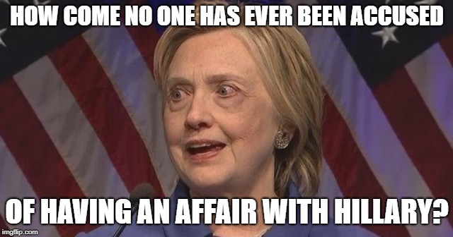 HOW COME NO ONE HAS EVER BEEN ACCUSED OF HAVING AN AFFAIR WITH HILLARY? | image tagged in hillary,affair,clinton,sex | made w/ Imgflip meme maker