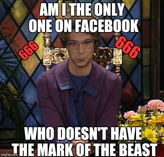 666 Am i the only one on facebook. 666 | AM I THE ONLY ONE ON FACEBOOK WHO DOESN'T HAVE THE MARK OF THE BEAST 666 666 | image tagged in church lady 666,666,facebook,meme,not funny,stewie where's my money | made w/ Imgflip meme maker
