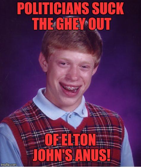 Bad Luck Brian Meme | POLITICIANS SUCK THE GHEY OUT OF ELTON JOHN'S ANUS! | image tagged in memes,bad luck brian | made w/ Imgflip meme maker