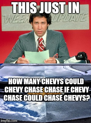 THIS JUST IN HOW MANY CHEVYS COULD CHEVY CHASE CHASE IF CHEVY CHASE COULD CHASE CHEVYS? | made w/ Imgflip meme maker