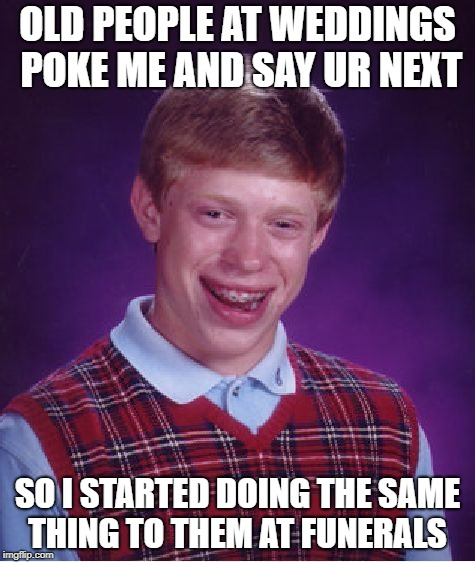 Bad Luck Brian Meme | OLD PEOPLE AT WEDDINGS POKE ME AND SAY UR NEXT SO I STARTED DOING THE SAME THING TO THEM AT FUNERALS | image tagged in memes,bad luck brian | made w/ Imgflip meme maker