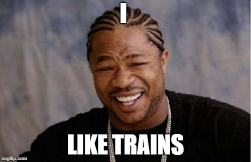 Yo Dawg Heard You Meme | I LIKE TRAINS | image tagged in memes,yo dawg heard you | made w/ Imgflip meme maker