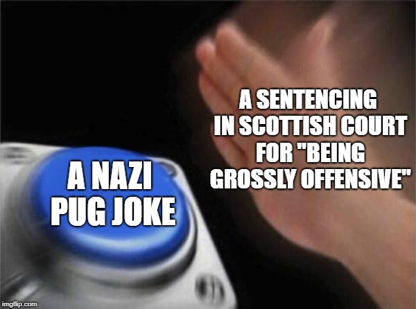 "Blank Nut Button Meme | A SENTENCING IN SCOTTISH COURT FOR ""BEING GROSSLY OFFENSIVE"" A NAZI PUG JOKE 