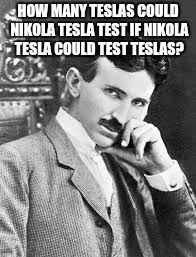 We need to start a week of this theme of memes | HOW MANY TESLAS COULD NIKOLA TESLA TEST IF NIKOLA TESLA COULD TEST TESLAS? | image tagged in nikola tesla | made w/ Imgflip meme maker