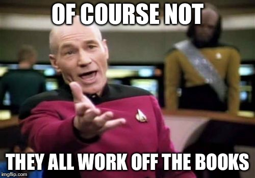 Picard Wtf Meme | OF COURSE NOT THEY ALL WORK OFF THE BOOKS | image tagged in memes,picard wtf | made w/ Imgflip meme maker