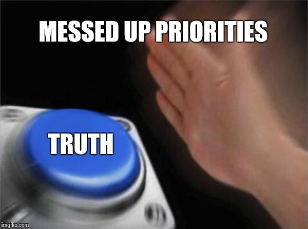 Blank Nut Button Meme | MESSED UP PRIORITIES TRUTH | image tagged in memes,blank nut button | made w/ Imgflip meme maker
