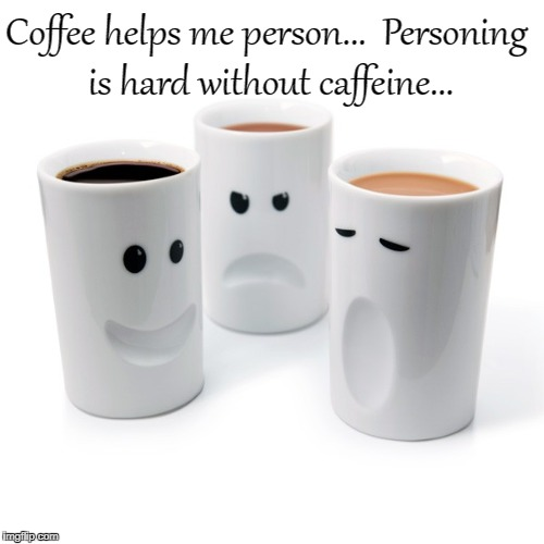Coffee helps...  | Coffee helps me person...  Personing is hard without caffeine... | image tagged in person,caffeine | made w/ Imgflip meme maker