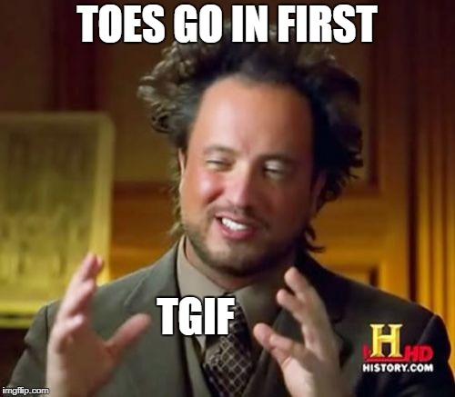 Ancient Aliens Meme | TOES GO IN FIRST TGIF | image tagged in memes,ancient aliens | made w/ Imgflip meme maker