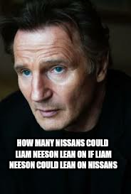 Neeson nissan | HOW MANY NISSANS COULD LIAM NEESON LEAN ON IF LIAM NEESON COULD LEAN ON NISSANS | image tagged in liam neeson | made w/ Imgflip meme maker
