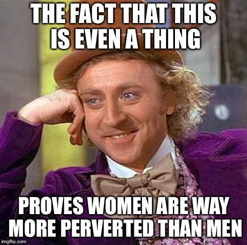 Creepy Condescending Wonka Meme | THE FACT THAT THIS IS EVEN A THING PROVES WOMEN ARE WAY MORE PERVERTED THAN MEN | image tagged in memes,creepy condescending wonka | made w/ Imgflip meme maker