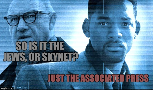 SO IS IT THE JEWS, OR SKYNET? JUST THE ASSOCIATED PRESS | made w/ Imgflip meme maker