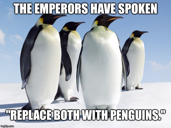 "THE EMPERORS HAVE SPOKEN ""REPLACE BOTH WITH PENGUINS."" 