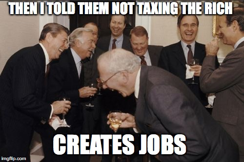 Laughing Men In Suits Meme | THEN I TOLD THEM NOT TAXING THE RICH CREATES JOBS | image tagged in memes,laughing men in suits | made w/ Imgflip meme maker