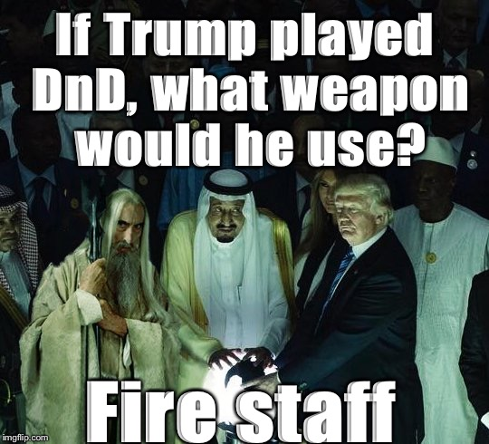If Trump played DnD, what weapon would he use? | If Trump played DnD, what weapon would he use? Fire staff | image tagged in trump,dnd,dungeons and dragons | made w/ Imgflip meme maker