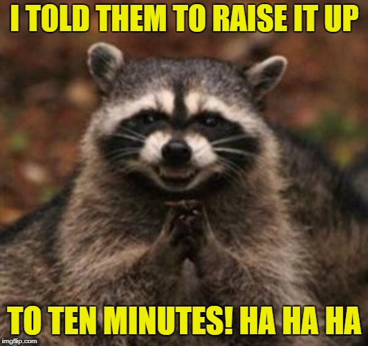 I TOLD THEM TO RAISE IT UP TO TEN MINUTES! HA HA HA | made w/ Imgflip meme maker