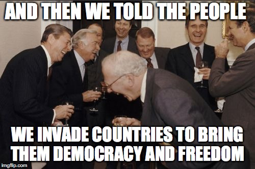 Laughing Men In Suits Meme | AND THEN WE TOLD THE PEOPLE WE INVADE COUNTRIES TO BRING THEM DEMOCRACY AND FREEDOM | image tagged in memes,laughing men in suits | made w/ Imgflip meme maker