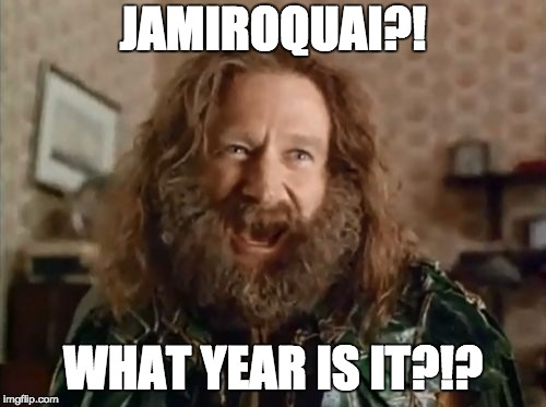 What Year Is It | JAMIROQUAI?! WHAT YEAR IS IT?!? | image tagged in memes,what year is it | made w/ Imgflip meme maker